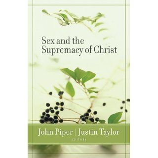 Sex and the Supremacy of Christ eBook Justin Taylor, John Piper, Ben