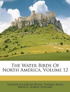 The Water Birds Of North America, Volume 12 Spencer Fullerton Baird
