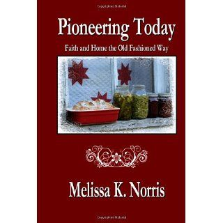 Pioneering Today Faith and Home the Old Fashioned Way Melissa K
